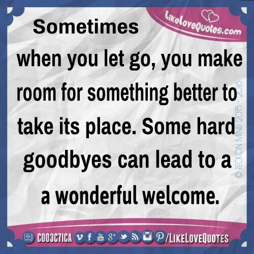 Sometimes when you let go, you make room for something better to take its place. Some hard goodbyes can lead to a wonderful welcome. #LoveQuotes #LikeLoveQuotes #PerfectSayings