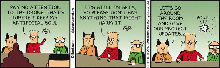 Dilbert: Pay no attention to the drone. That's where I keep my artificial soul. It's still in beta, so please don't say anything that might harm it. Boss: Let's go around the room and give our project updates. Drone: Pow!