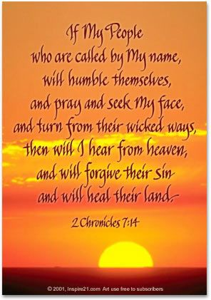 If my people who are called by My name, will humble themselves, and pray and seek My face, and turn from their wicked ways, then will I hear from heaven, and will forgive their sin and will heal their land.  2 Chronicles 7:14