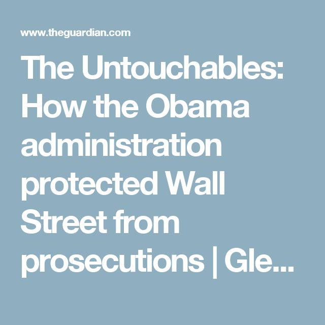 The Untouchables: How the Obama administration protected Wall Street from prosecutions | Glenn Greenwald | Opinion | The Guardian