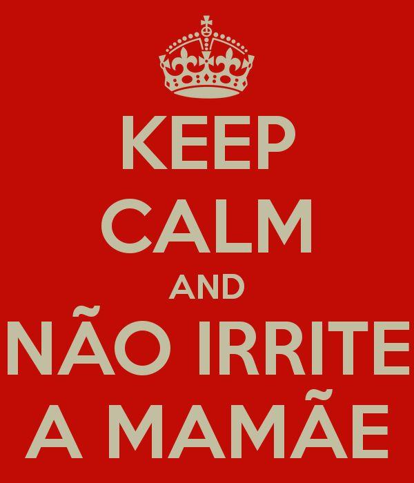 KEEP CALM AND NÃO IRRITE A MAMÃE