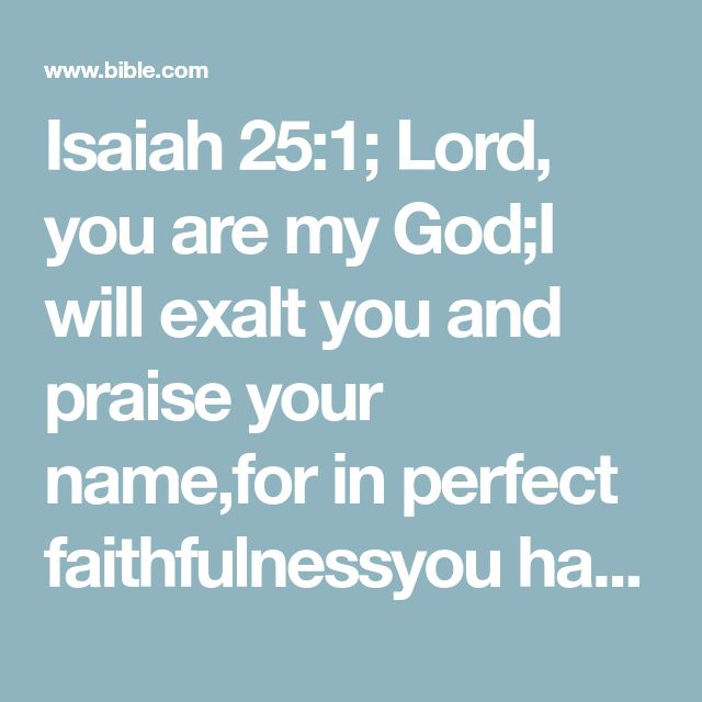 Isaiah 25:1; Lord, you are my God;I will exalt you and praise your name,for in perfect faithfulnessyou have done wonderful things,things planned long ago.