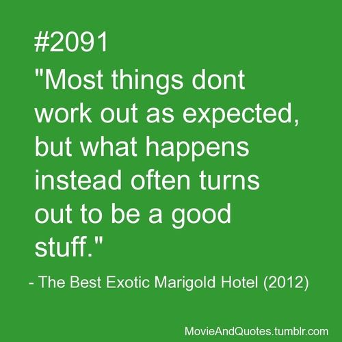 """Most things dont work out as expected, but what happens instead often turns out to be a good stuff.""  - The Best Exotic Marigold Hotel (2012)   