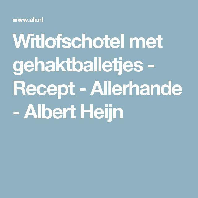 Witlofschotel met gehaktballetjes - Recept - Allerhande - Albert Heijn