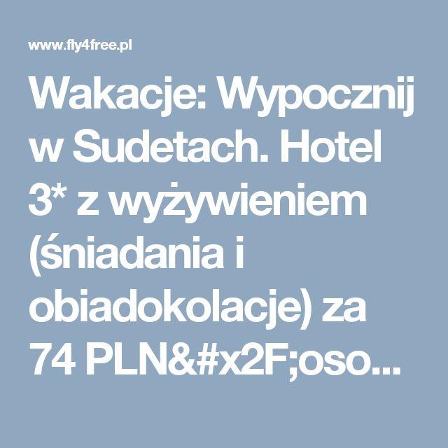 Wakacje: Wypocznij w Sudetach. Hotel 3* z wyżywieniem (śniadania i obiadokolacje) za 74 PLN/osoba/noc