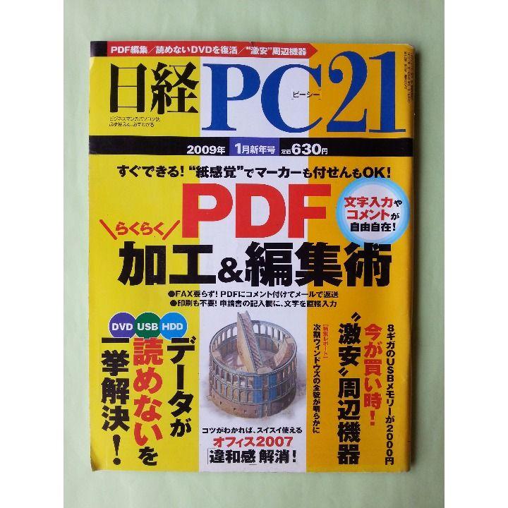 """ご覧いただきありがとうございます。  「日経PC21 2009年1月新年号 PDF らくらく加工&編集術」です。  <特集記事> ○特集1~""""紙感覚""""でマーカーも付せんもOK! PDF らくらく加工&編集術! ○特集2~DVD、USBメモリー、HDD、メモリーカード「データが読めない」一挙解決 ○特集3~8ギガのUSBメモリーが2000円 今が買い時!""""激安""""周辺機器 ○特集4~コツさえわかれば、スイスイ使える オフィス2007「違和感」解消!  商品状態は概ね良好です。 表紙・裏表紙には使用に伴う汚れや擦れ、傷み等があります。 書き込み等はありません(万が一、見落としておりましたらご容赦ください)。 新品に近いものをお探しの方や、状態に神経質な方はご遠慮ください。"""
