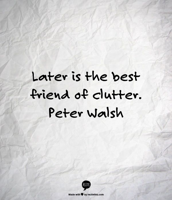 """Now"" is the answer! ""Later is the best friend of clutter"" ~ Peter Walsh"