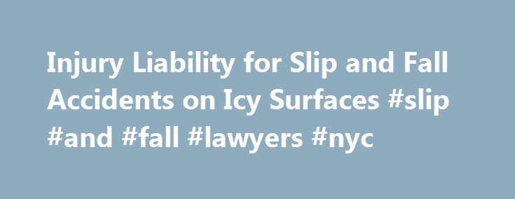 Injury Liability for Slip and Fall Accidents on Icy Surfaces #slip #and #fall #lawyers #nyc http://attorney.nef2.com/injury-liability-for-slip-and-fall-accidents-on-icy-surfaces-slip-and-fall-lawyers-nyc/  # Injury Liability for Slip and Fall Accidents on Icy Surfaces With the winter months come snow and ice in many parts of the country. And, of course, with snow and ice comes an increased risk of falling due to the wintry conditions. What are your rights if you slip and fall due to snow…