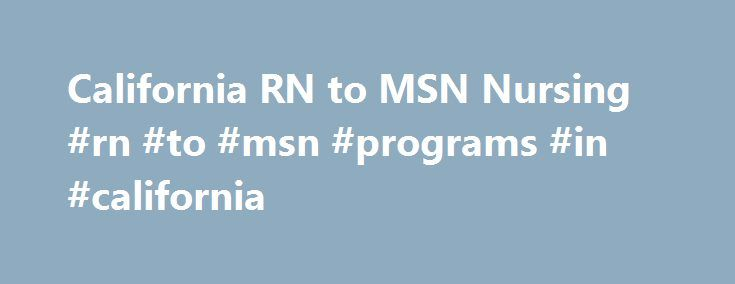 California RN to MSN Nursing #rn #to #msn #programs #in #california http://spain.remmont.com/california-rn-to-msn-nursing-rn-to-msn-programs-in-california/  # California RN to MSN Nursing University of California-San Francisco Nursing School With a graduate nursing program, the University of California in San Francisco offers students a central location for their studies, and the prestigious reputation that all of the UC schools possess. There are currently 14 different nursing pathways that…
