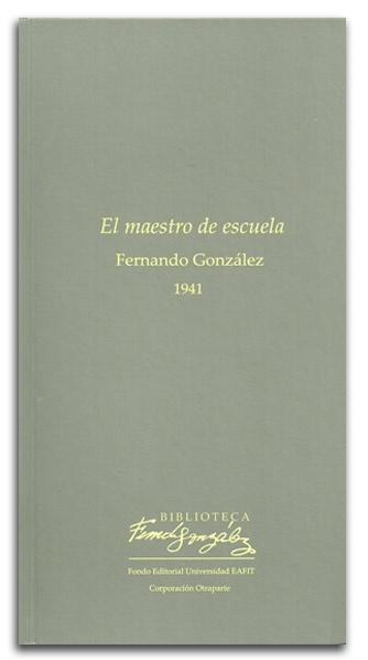 Libro El maestro de escuela de Fernando González, editorial Universidad EAFIT http://www.librosyeditores.com/tiendalemoine/critica-literaria/2034-el-maestro-de-escuela.html Editores y distribuidores.