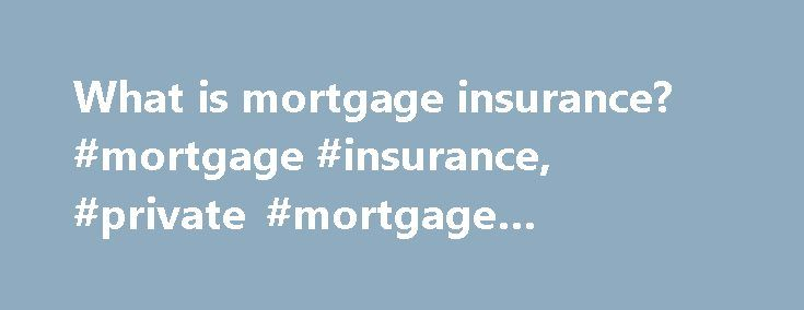 What is mortgage insurance? #mortgage #insurance, #private #mortgage #insurance http://las-vegas.remmont.com/what-is-mortgage-insurance-mortgage-insurance-private-mortgage-insurance/  # What is mortgage insurance? Whether it's called private mortgage insurance (PMI) or just plain mortgage insurance (MI), mortgage insurance is an insurance policy which protects the lender in the event that you, the borrower, fail to make your mortgage payments. You pay for a policy as an inducement for the…