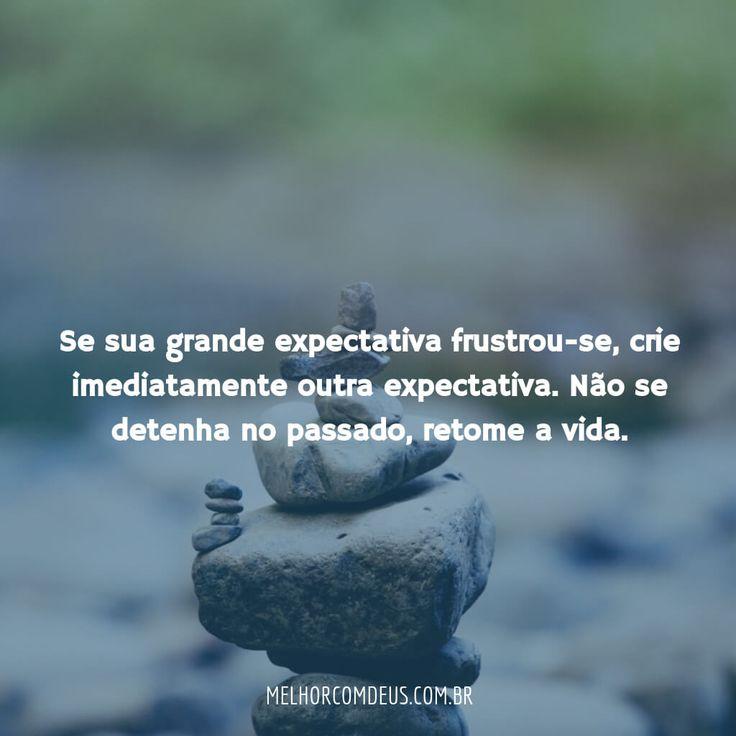 """""""Se sua grande expectativa frustrou-se, crie imediatamente outra expectativa. Não se detenha no passado, retome a vida."""" João Chinelato Filho"""