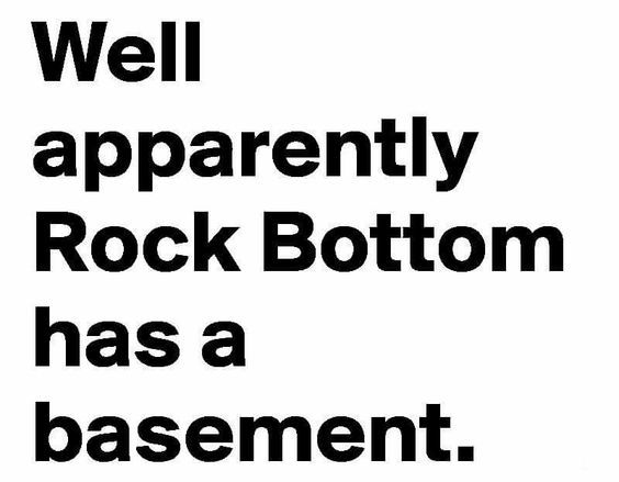 Just when I thought things were at their worst; there's a basement ;/ Funny- yet not funny. It's true
