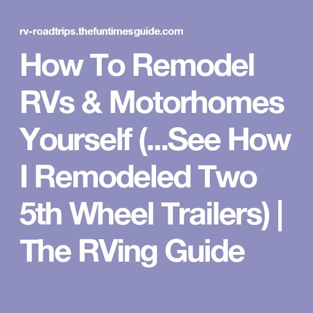 How To Remodel RVs & Motorhomes Yourself (...See How I Remodeled Two 5th Wheel Trailers) | The RVing Guide