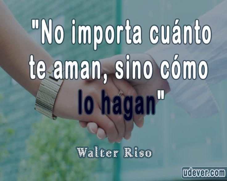 """""""No importa cuánto te aman, sino cómo lo hagan""""  #WalterRiso #FrasesUdever"""