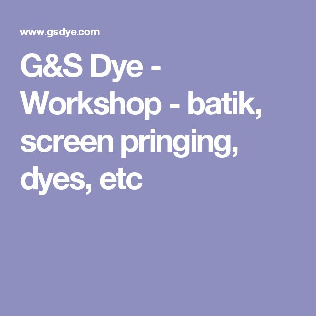 G&S Dye - Workshop - batik, screen pringing, dyes, etc
