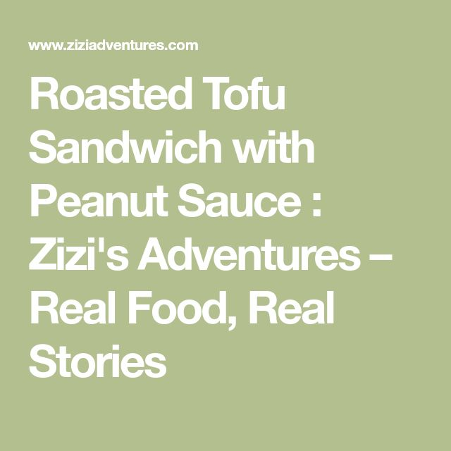 Roasted Tofu Sandwich with Peanut Sauce : Zizi's Adventures – Real Food, Real Stories
