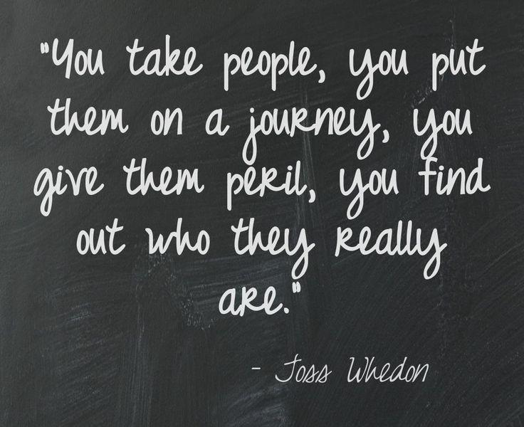 """You take people, you put them on a journey, you give them peril, you find out who they really are.""   Joss Whedon"