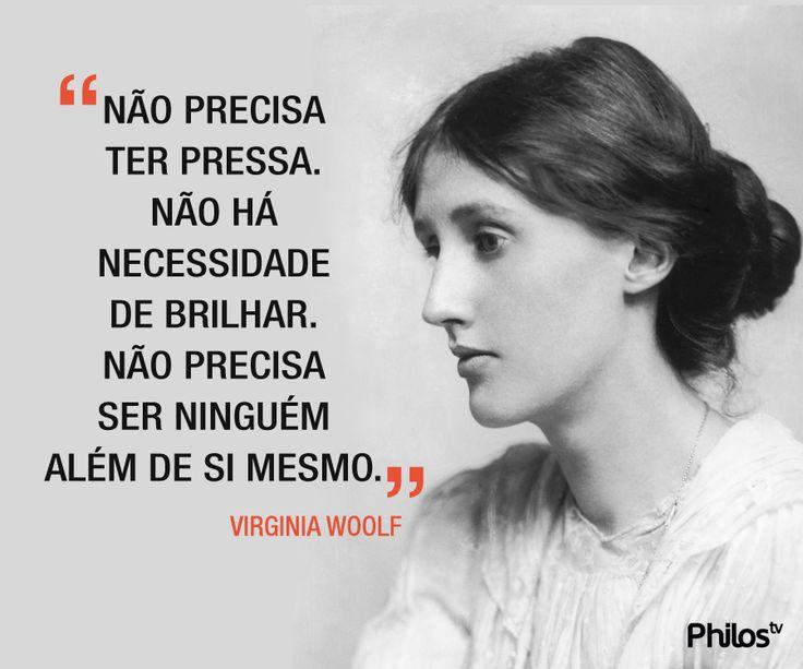 Frase de Virginia Woolf: Não precisa ter pressa. Não há necessidade de brilhar. Não precisa ser ninguém além de si mesmo.