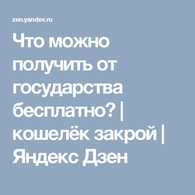Что можно получить от государства бесплатно?   кошелёк закрой   Яндекс Дзен