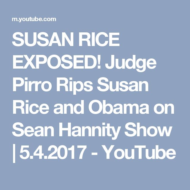 SUSAN RICE EXPOSED! Judge Pirro Rips Susan Rice and Obama on Sean Hannity Show | 5.4.2017 - YouTube