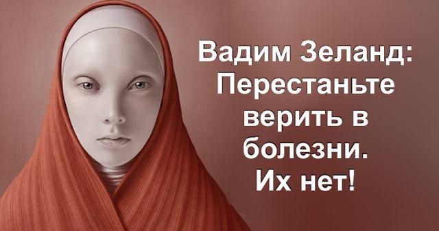 Картинки по запросу Вадим Зеланд: Перестаньте верить в болезни. Их нет!