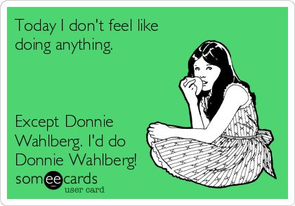 Today I don't feel like doing anything. Except Donnie Wahlberg. I'd do Donnie Wahlberg!
