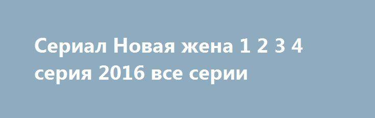 Сериал Новая жена 1 2 3 4 серия 2016 все серии http://kinogo-onlaine.net/1447-serial-novaya-zhena-1-2-3-4-seriya-2016-vse-serii.html