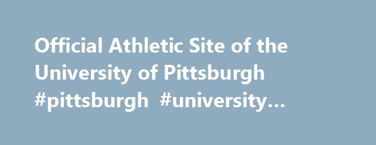 Official Athletic Site of the University of Pittsburgh #pittsburgh #university #online http://mobile.nef2.com/official-athletic-site-of-the-university-of-pittsburgh-pittsburgh-university-online/  # Youtsey Rounds Out Pitt Wrestling Staff Four Kickoff Times Announced for Pitt Football Pitt's Samy Helmbacher Shines at French Nationals Baseball Experience Continues to Grow at Pitt Panthers Advance in Two Events on Final Day at East Prelims Tuesday, April 25, 2017 – How have you grown as an…