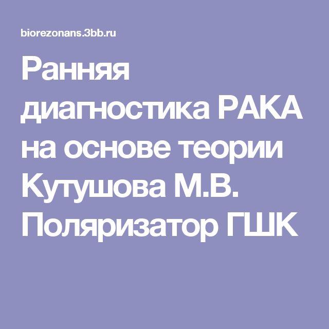 Ранняя диагностика РАКА на основе теории Кутушова М.В. Поляризатор ГШК
