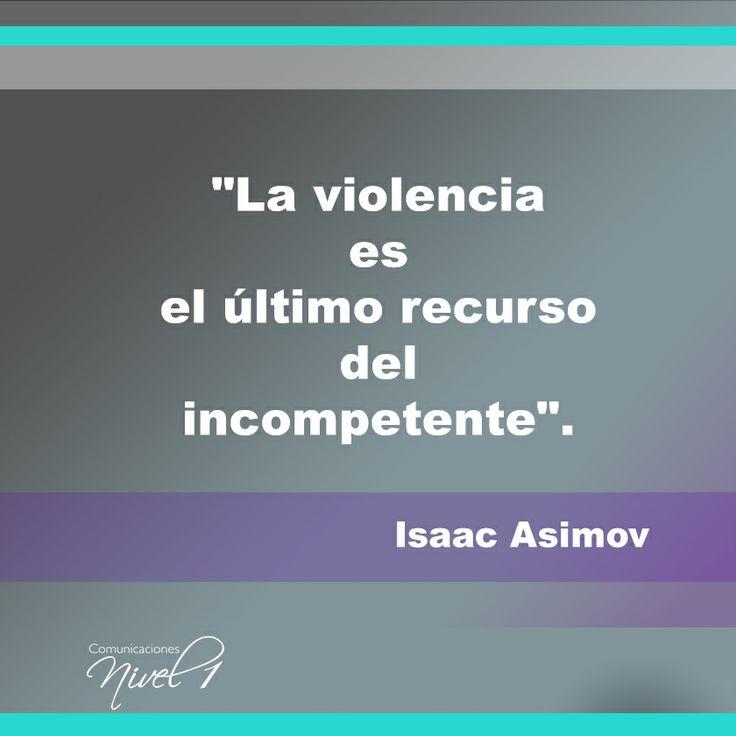 """""""La violencia es el último recurso del incompetente"""". Isaac Asimov. Fue un escritor y bioquímico soviético, nacionalizado estadounidense, conocido por ser un prolífico autor de obras de ciencia ficción, historia y divulgación científica"""
