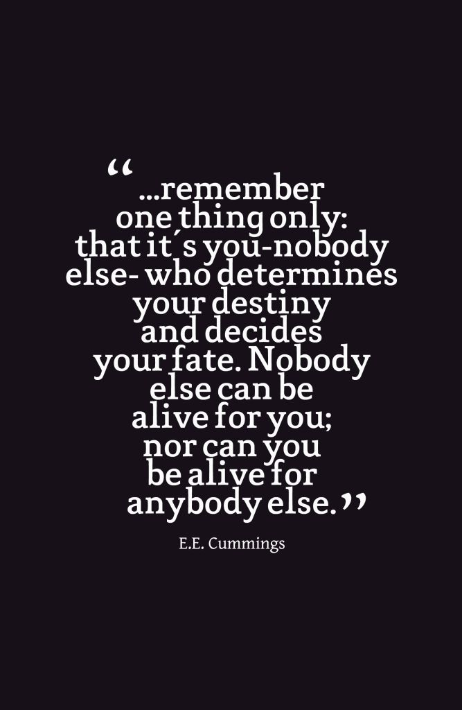 ...remember one thing only: that it's you-nobody else- who determines your destiny and decides your fate. Nobody else can be alive for you; nor can you be alive for anybody else.-E.E. Cummings~Quotes ByTT