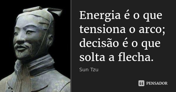 Energia é o que tensiona o arco; decisão é o que solta a flecha.... Frase de Sun Tzu.
