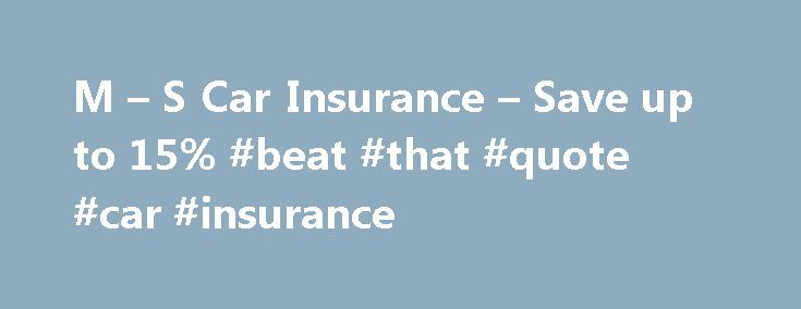 M – S Car Insurance – Save up to 15% #beat #that #quote #car #insurance http://trading.nef2.com/m-s-car-insurance-save-up-to-15-beat-that-quote-car-insurance/  M S Car Insurance About M S Car Insurance M S Car Insurance keeps you on the road – at home and within the European Union. Choose premier cover and get EU and UK breakdown cover, motor legal protection and guaranteed replacement car included in the cost. M S Bank cardholders could save up to 15% when taking out a new policy and when…