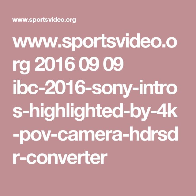 www.sportsvideo.org 2016 09 09 ibc-2016-sony-intros-highlighted-by-4k-pov-camera-hdrsdr-converter