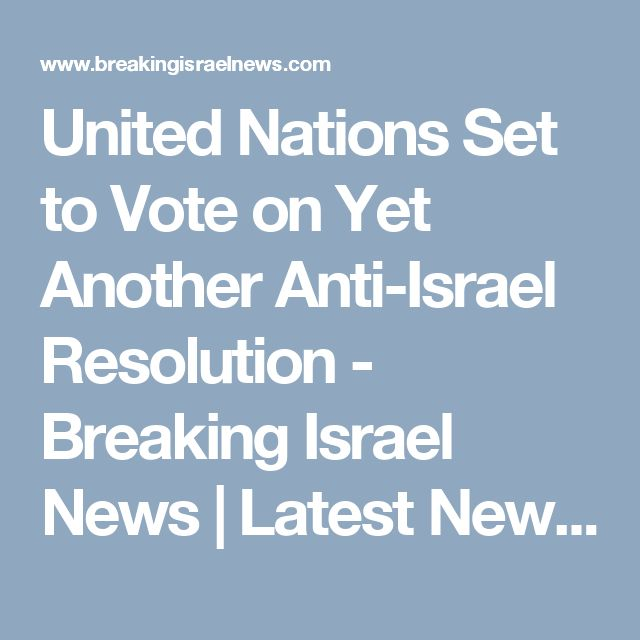 United Nations Set to Vote on Yet Another Anti-Israel Resolution - Breaking Israel News | Latest News. Biblical Perspective.