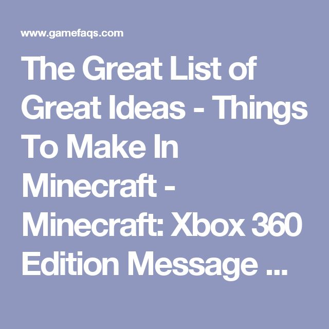 The Great List of Great Ideas - Things To Make In Minecraft - Minecraft: Xbox 360 Edition Message Board for Xbox 360 - GameFAQs