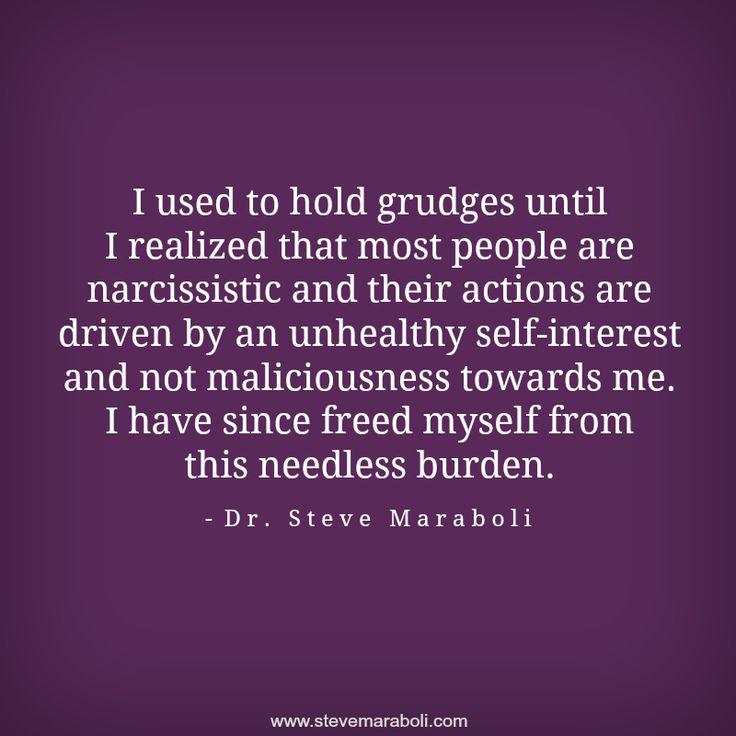 """I used to hold grudges until I realized that most people are narcissistic and their actions are driven by an unhealthy self-interest and not maliciousness towards me. I have since freed myself from this needless burden."" - Steve Maraboli #quote"