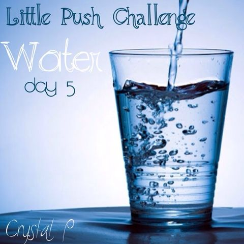 Coach Crystal P: Little Push 5 Day Challenge: Water Day 5