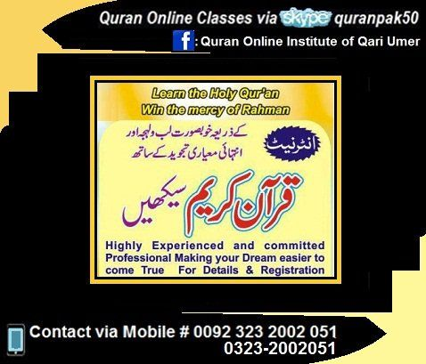 CLASSES FOR DUBAI,UAE,USA,CANADA,SPAIN,OMAN,MALAYSIA,INDONESIA,AFRICA,SOUTH AFRICA,TURKEY,SAUDIA,BRAZIL,BELGIUM & EUROPE STUDENTS Learn Quran with tajweed, tafseer & Quran Hifz Quran Nazrah Classes skype id: quranpak50 call: 0092 3232002051 1. A small monthly fee 2. One to one class 3. Join us anytime from anywhere 4. Free trial class 5. Learn at your home 6. Day and time of your choice 7. Teaching in English, Urdu languages 8. No registration fee