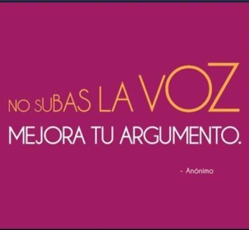 No subas la voz... / Don't raise the voice, improve your argument
