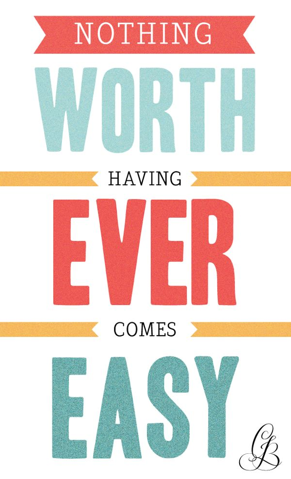 Nothing worth having ever comes easy.