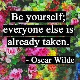 Be yourself, everyone else is already taken. Oscar Wilde