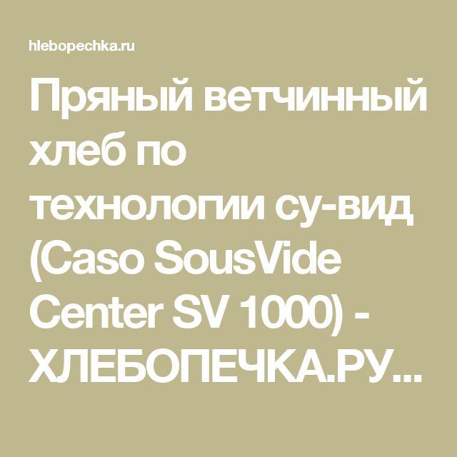 Пряный ветчинный хлеб по технологии су-вид (Caso SousVide Center SV 1000) - ХЛЕБОПЕЧКА.РУ - рецепты, отзывы, инструкции