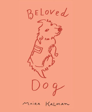 BELOVED DOG by Maira Kalman -- Maira Kalman, with wit and great sensitivity, reveals why dogs bring out the best in us.