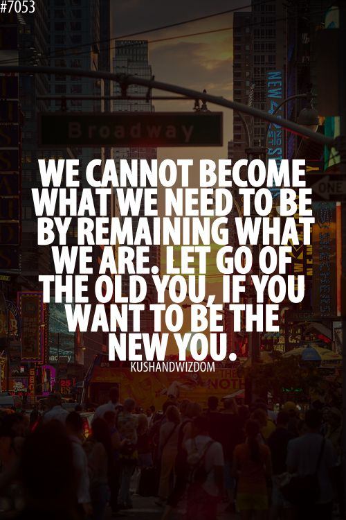 We cannot become what we need to be by remaining what we are. Let go of the old you, if you want te be the new you. <-- need to say this to myself everyday