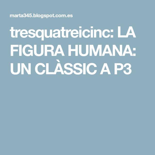 tresquatreicinc: LA FIGURA HUMANA: UN CLÀSSIC A P3