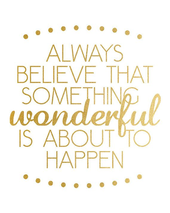 Always Believe Something Wonderful is About to by LiviLouDesigns