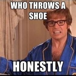 Austin Powers :-D who throws a shoe? Honestly.