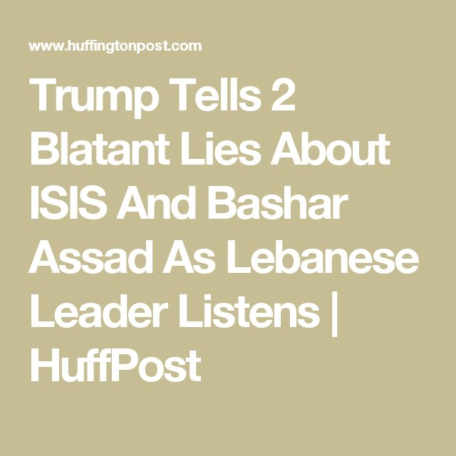 Trump Tells 2 Blatant Lies About ISIS And Bashar Assad As Lebanese Leader Listens | HuffPost